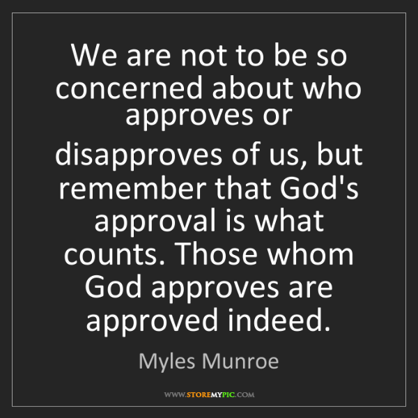 Myles Munroe: We are not to be so concerned about who approves or disapproves...