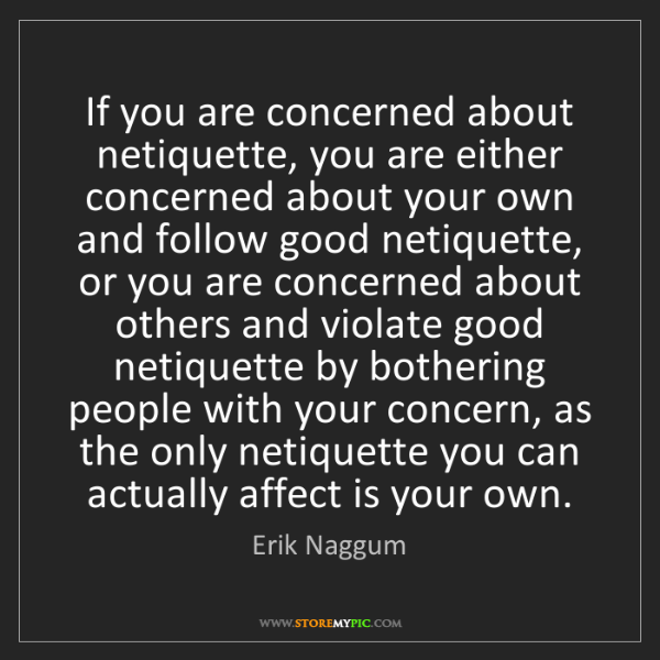 Erik Naggum: If you are concerned about netiquette, you are either...