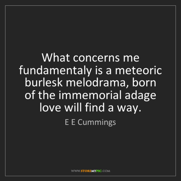 E E Cummings: What concerns me fundamentaly is a meteoric burlesk melodrama,...