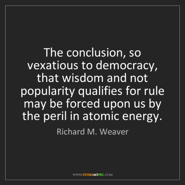 Richard M. Weaver: The conclusion, so vexatious to democracy, that wisdom...