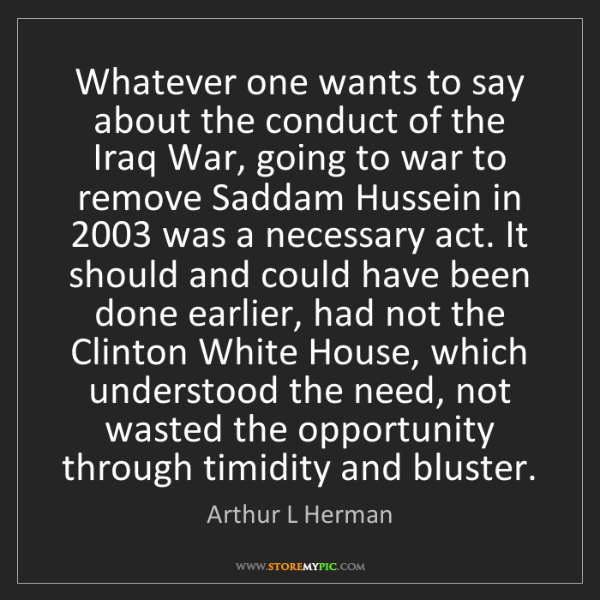 Arthur L Herman: Whatever one wants to say about the conduct of the Iraq...