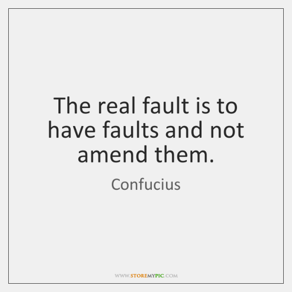 The real fault is to have faults and not amend them.
