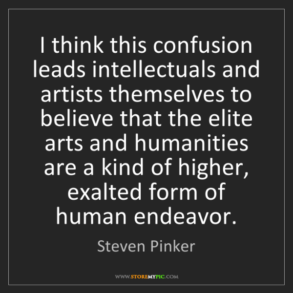 Steven Pinker: I think this confusion leads intellectuals and artists...