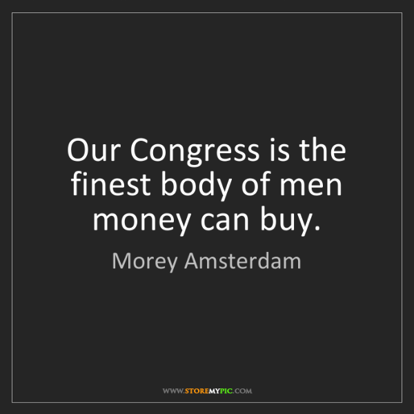 Morey Amsterdam: Our Congress is the finest body of men money can buy.