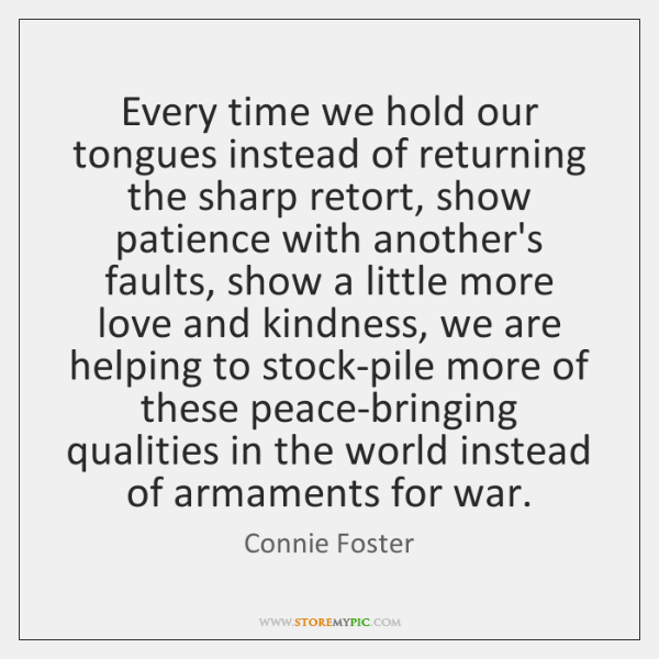 Every time we hold our tongues instead of returning the sharp retort, ...