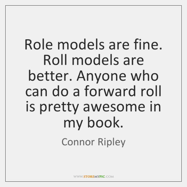 Role models are fine. Roll models are better. Anyone who can do ...