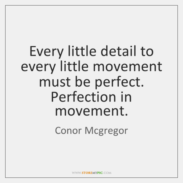 Every little detail to every little movement must be perfect. Perfection in ...