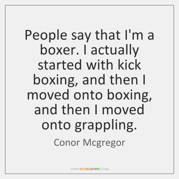 People say that I'm a boxer. I actually started with kick boxing, ...