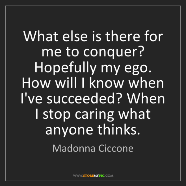 Madonna Ciccone: What else is there for me to conquer? Hopefully my ego....