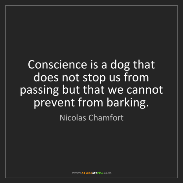 Nicolas Chamfort: Conscience is a dog that does not stop us from passing...