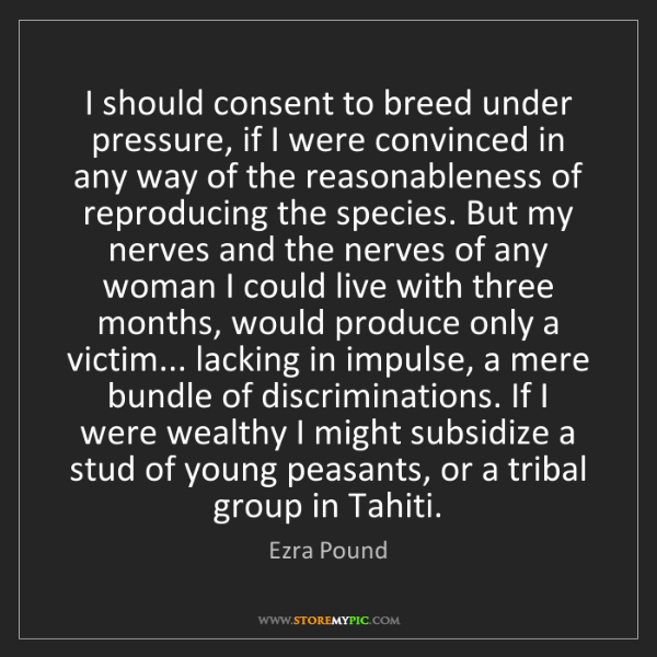 Ezra Pound: I should consent to breed under pressure, if I were convinced...