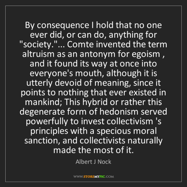Albert J Nock: By consequence I hold that no one ever did, or can do,...