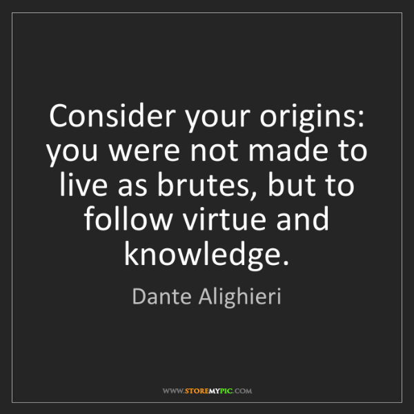 Dante Alighieri: Consider your origins: you were not made to live as brutes,...