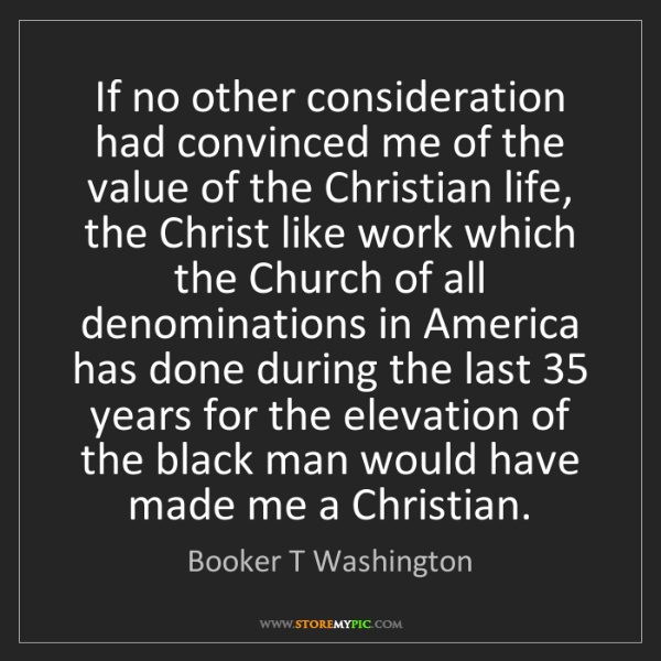 Booker T Washington: If no other consideration had convinced me of the value...