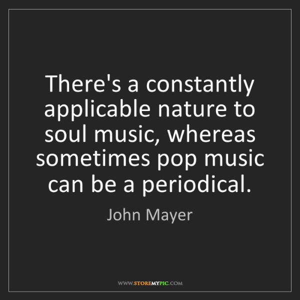John Mayer: There's a constantly applicable nature to soul music,...