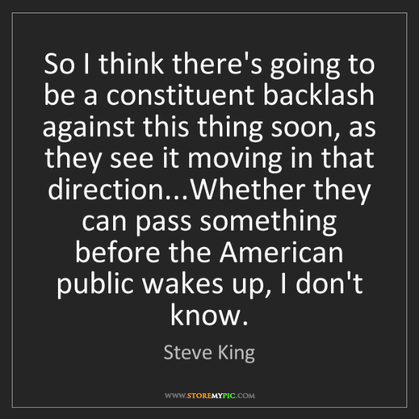 Steve King: So I think there's going to be a constituent backlash...