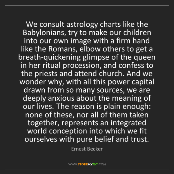 Ernest Becker: We consult astrology charts like the Babylonians, try...