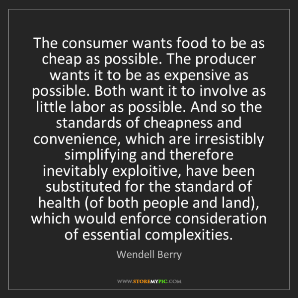 Wendell Berry: The consumer wants food to be as cheap as possible. The...