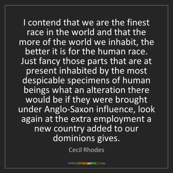 Cecil Rhodes: I contend that we are the finest race in the world and...