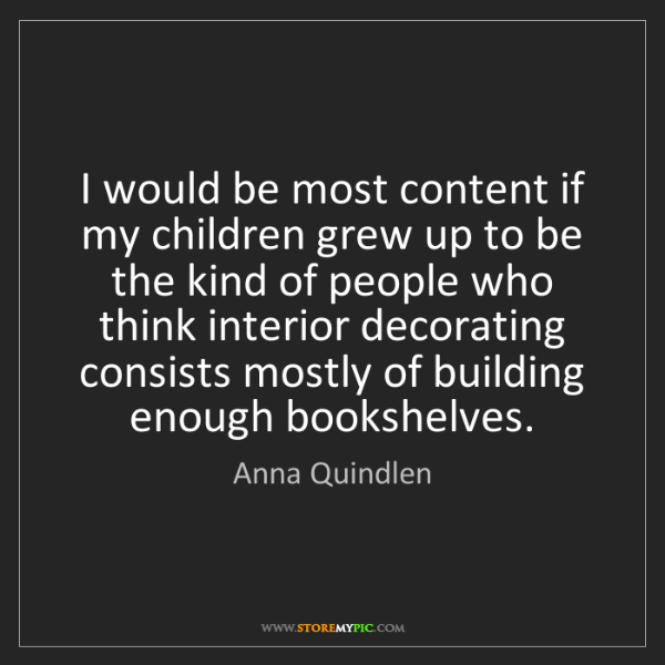 Anna Quindlen: I would be most content if my children grew up to be...