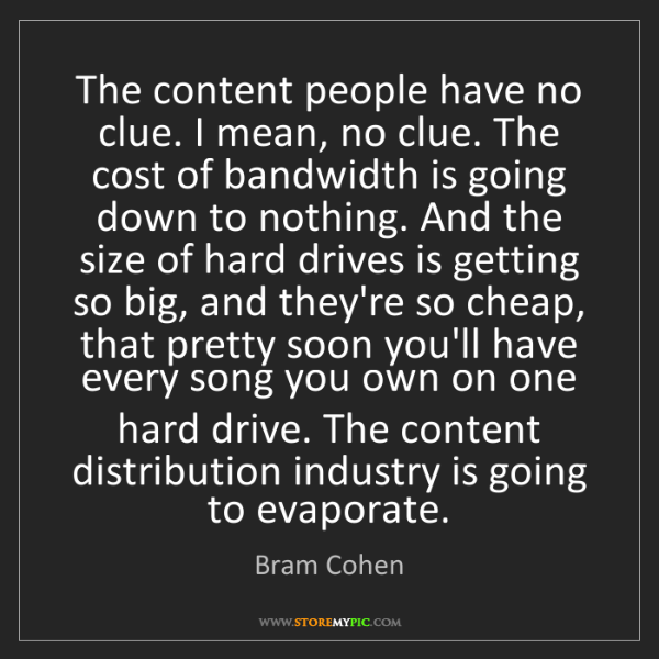 Bram Cohen: The content people have no clue. I mean, no clue. The...