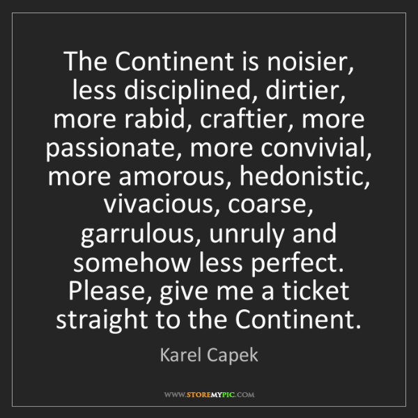 Karel Capek: The Continent is noisier, less disciplined, dirtier,...