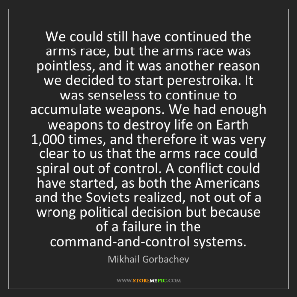 Mikhail Gorbachev: We could still have continued the arms race, but the...