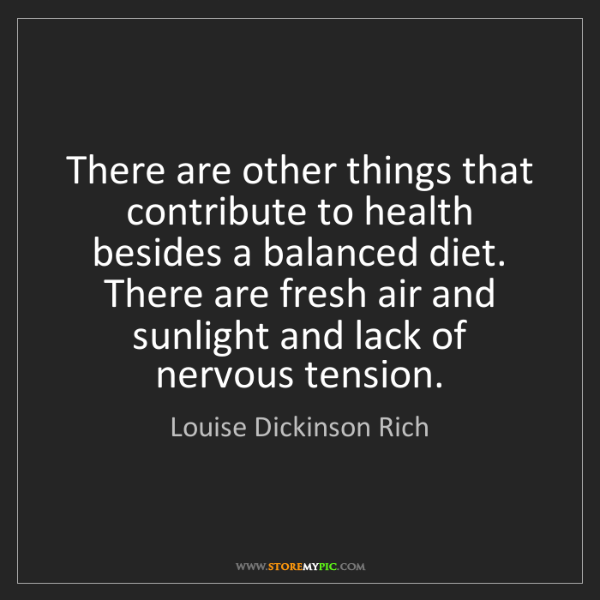 Louise Dickinson Rich: There are other things that contribute to health besides...