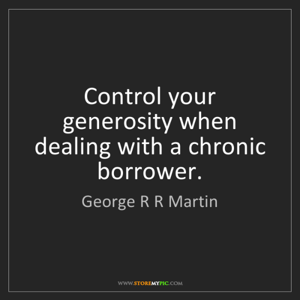 George R R Martin: Control your generosity when dealing with a chronic borrower.