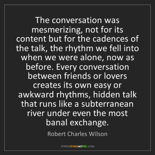 Robert Charles Wilson: The conversation was mesmerizing, not for its content...