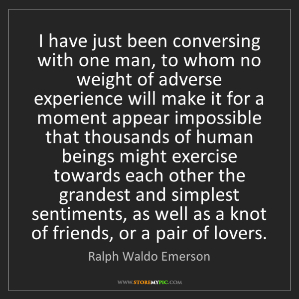 Ralph Waldo Emerson: I have just been conversing with one man, to whom no...