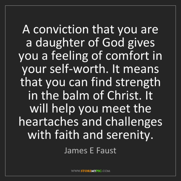 James E Faust: A conviction that you are a daughter of God gives you...