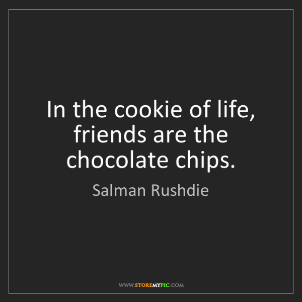 Salman Rushdie: In the cookie of life, friends are the chocolate chips.