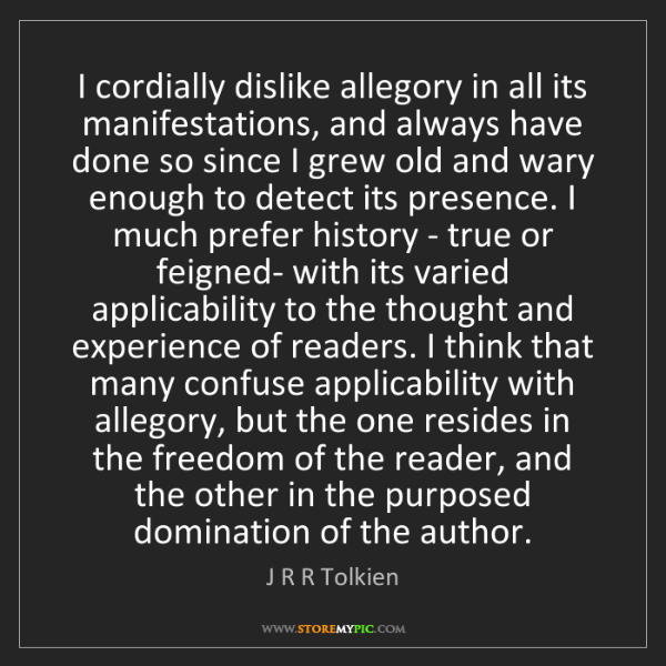 J R R Tolkien: I cordially dislike allegory in all its manifestations,...
