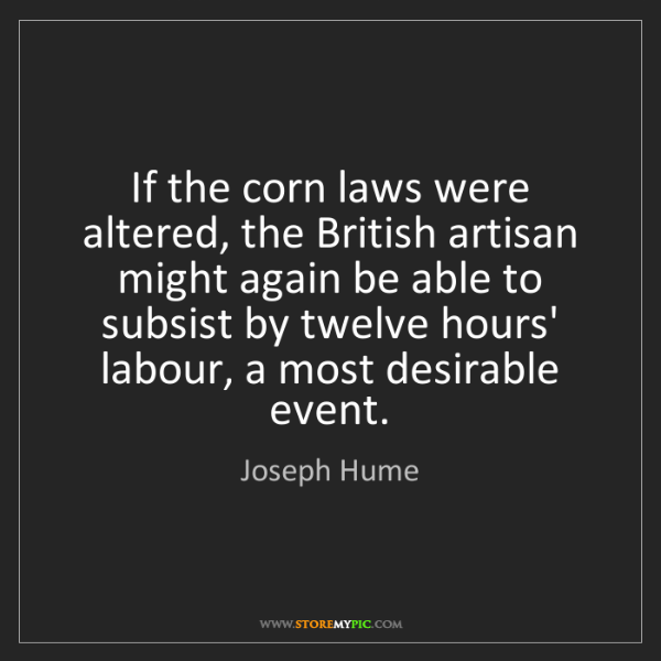 Joseph Hume: If the corn laws were altered, the British artisan might...