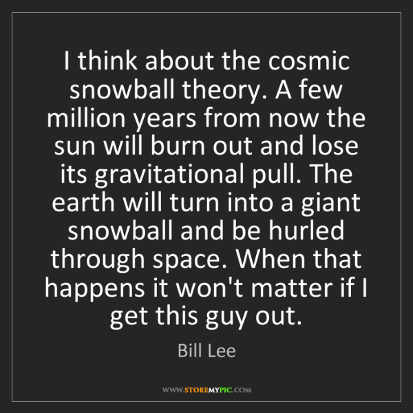 Bill Lee: I think about the cosmic snowball theory. A few million...