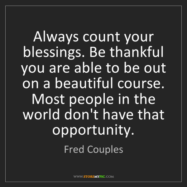 Fred Couples: Always count your blessings. Be thankful you are able...