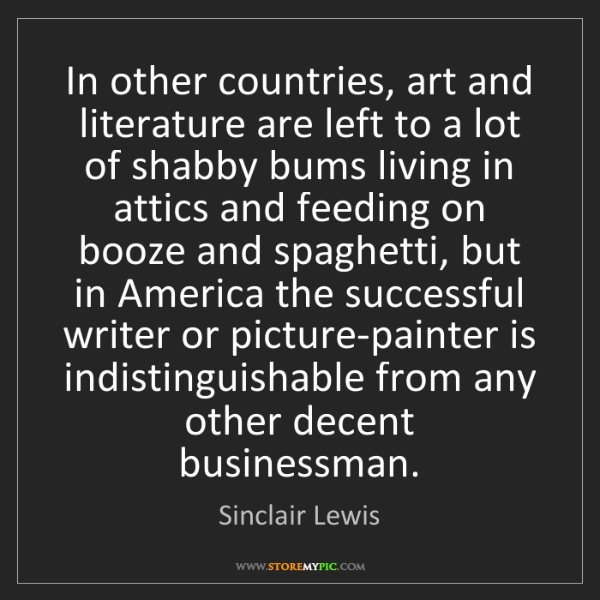 Sinclair Lewis: In other countries, art and literature are left to a...
