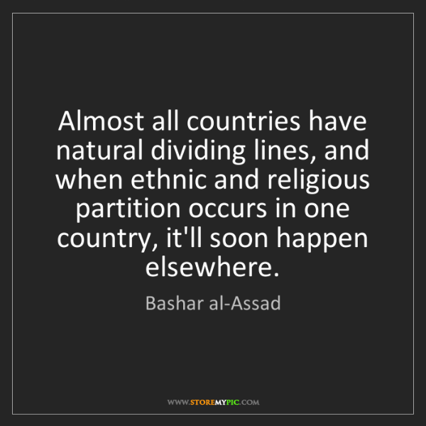 Bashar al-Assad: Almost all countries have natural dividing lines, and...