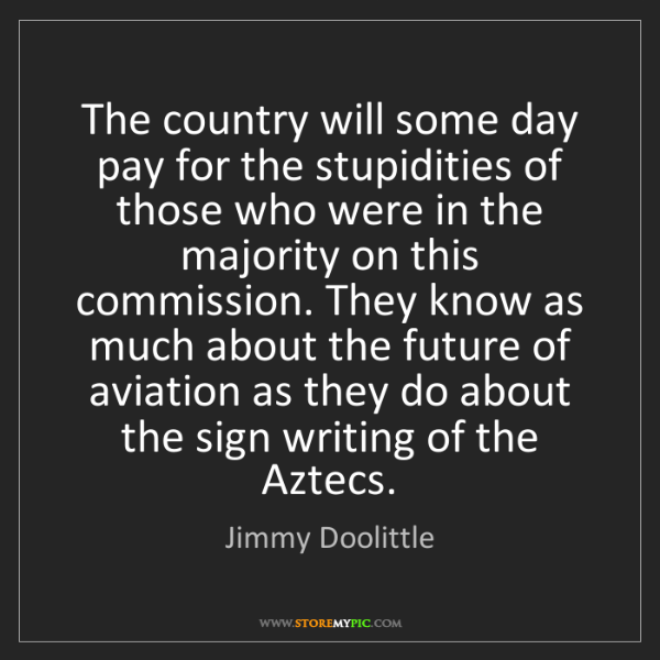 Jimmy Doolittle: The country will some day pay for the stupidities of...