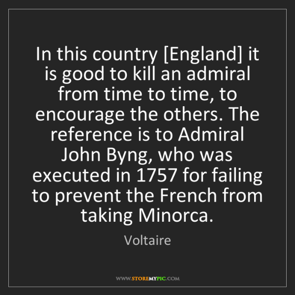Voltaire: In this country [England] it is good to kill an admiral...