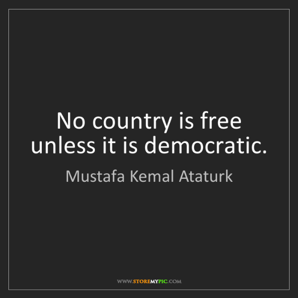 Mustafa Kemal Ataturk: No country is free unless it is democratic.