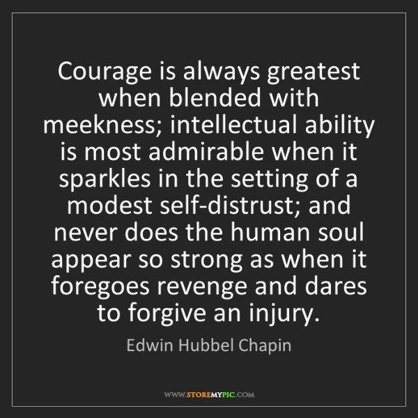 Edwin Hubbel Chapin: Courage is always greatest when blended with meekness;...