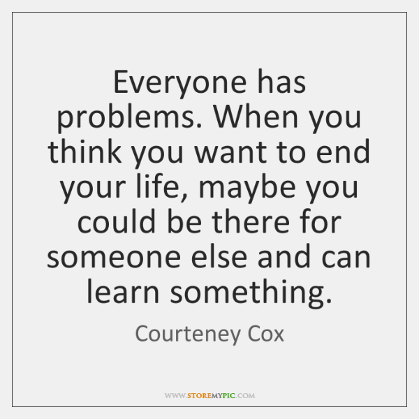 Everyone has problems. When you think you want to end your life, ...