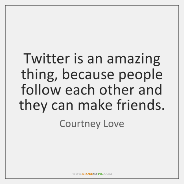 Twitter is an amazing thing, because people follow each other and they ...