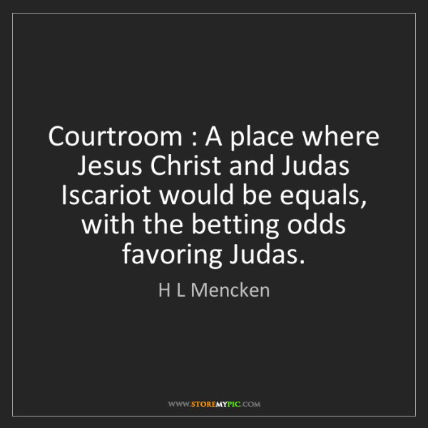 H L Mencken: Courtroom : A place where Jesus Christ and Judas Iscariot...