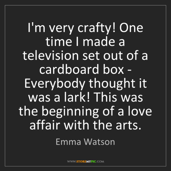 Emma Watson: I'm very crafty! One time I made a television set out...