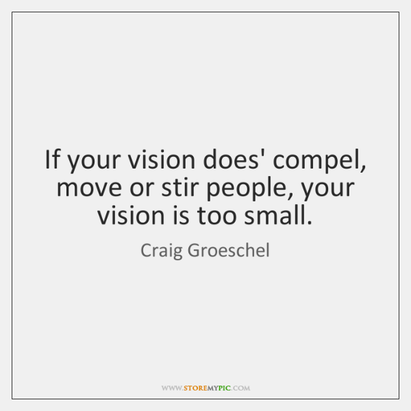If your vision does' compel, move or stir people, your vision is ...