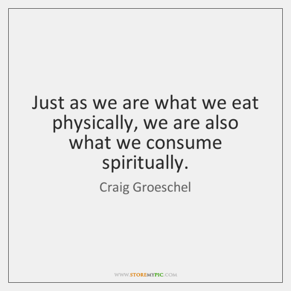 Just as we are what we eat physically, we are also what ...