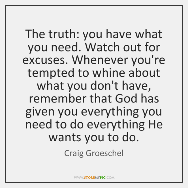 The truth: you have what you need. Watch out for excuses. Whenever ...